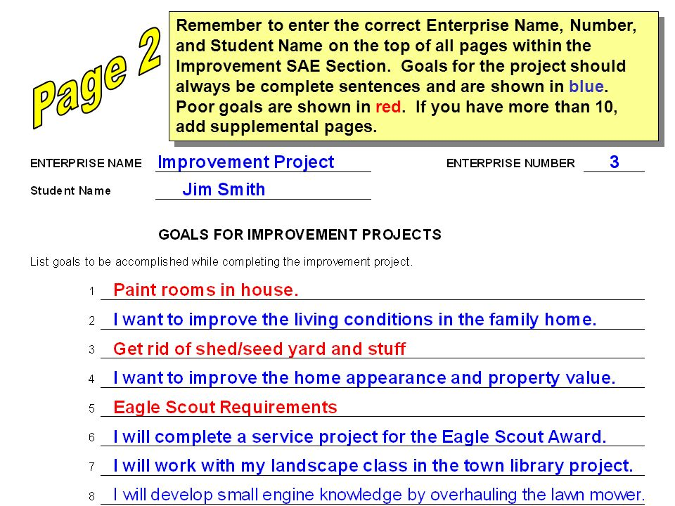 Remember to enter the correct Enterprise Name, Number, and Student Name on the top of all pages within the Improvement SAE Section. Goals for the project should always be complete sentences and are shown in blue. Poor goals are shown in red. If you have more than 10, add supplemental pages.