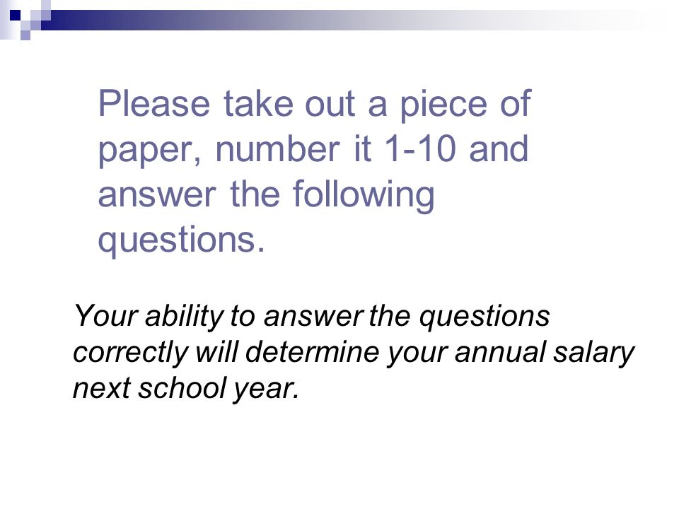 Please take out a piece of paper, number it 1-10 and answer the following questions.