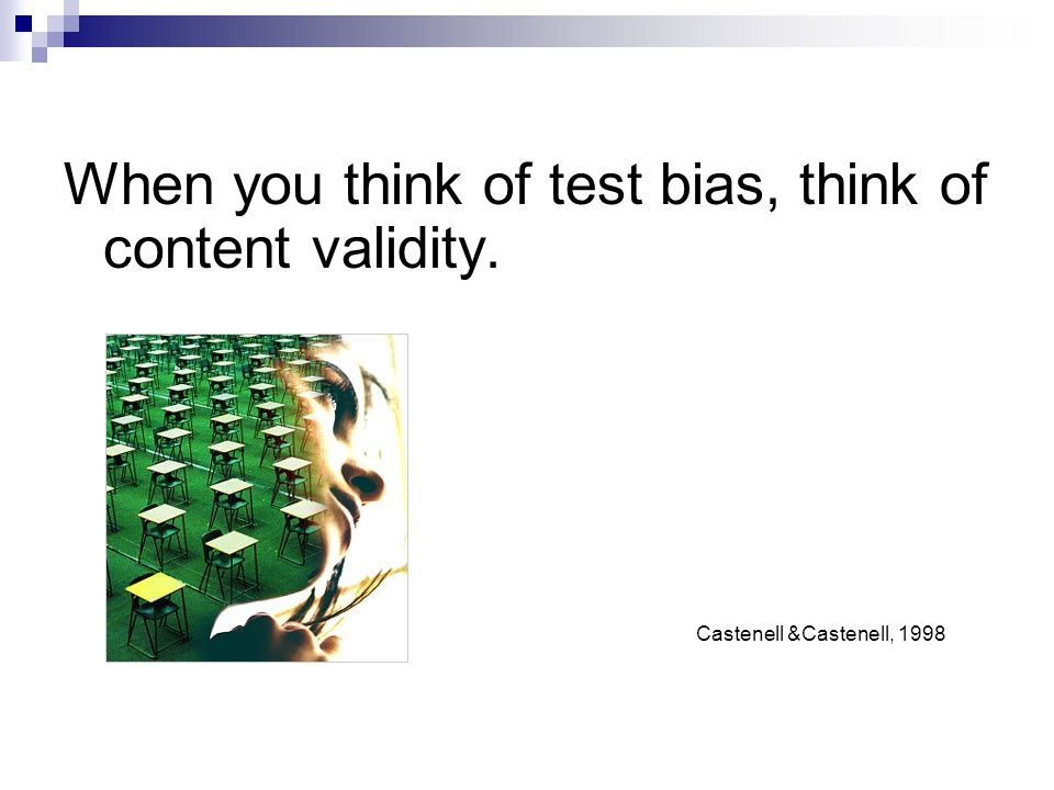 When you think of test bias, think of content validity.
