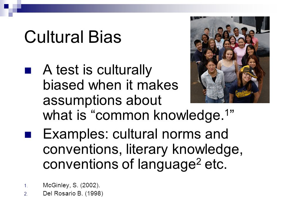 Cultural Bias A test is culturally biased when it makes assumptions about what is common knowledge.1