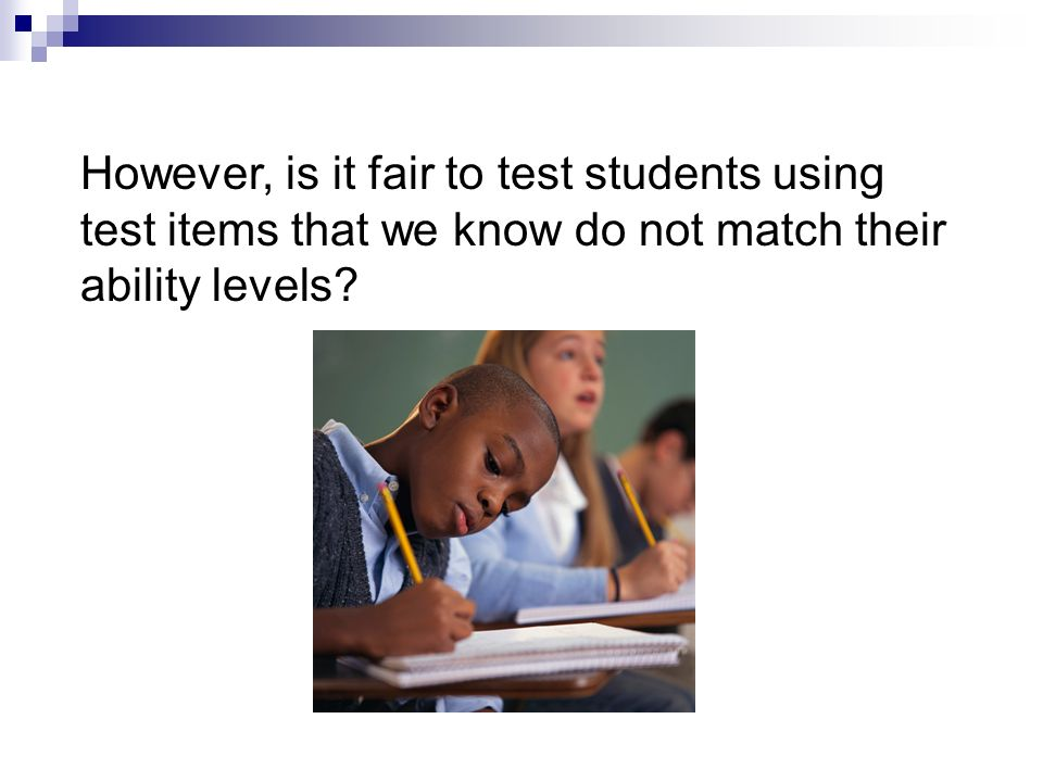 However, is it fair to test students using test items that we know do not match their ability levels