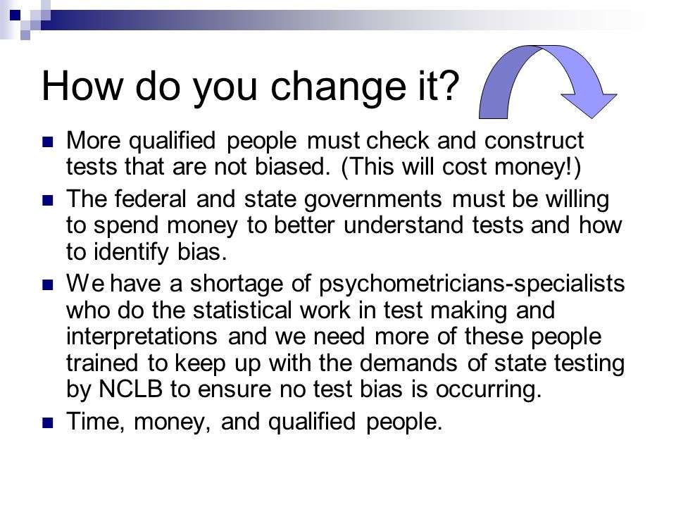 How do you change it More qualified people must check and construct tests that are not biased. (This will cost money!)