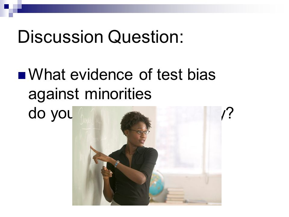 Discussion Question: What evidence of test bias against minorities do you see in schools today