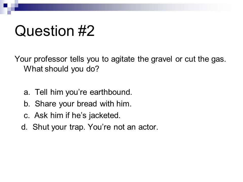 Question #2 Your professor tells you to agitate the gravel or cut the gas. What should you do a. Tell him you're earthbound.