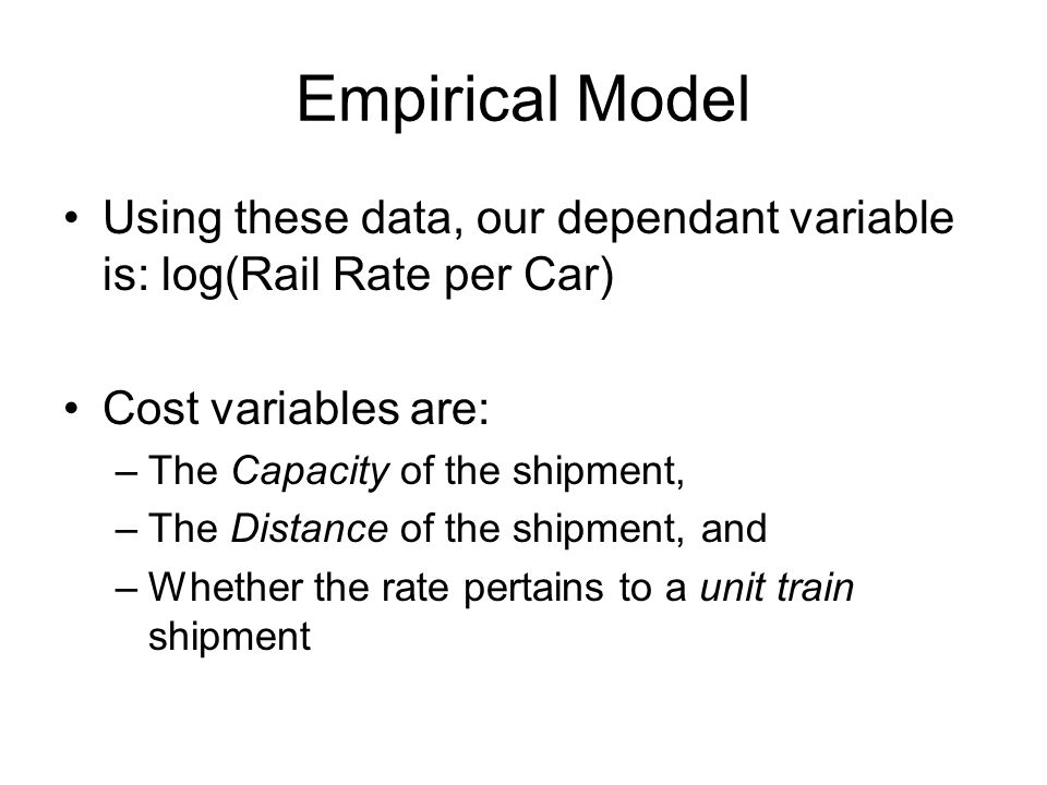 Empirical Model Using these data, our dependant variable is: log(Rail Rate per Car) Cost variables are: