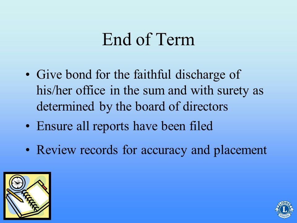 End of Term Give bond for the faithful discharge of his/her office in the sum and with surety as determined by the board of directors.