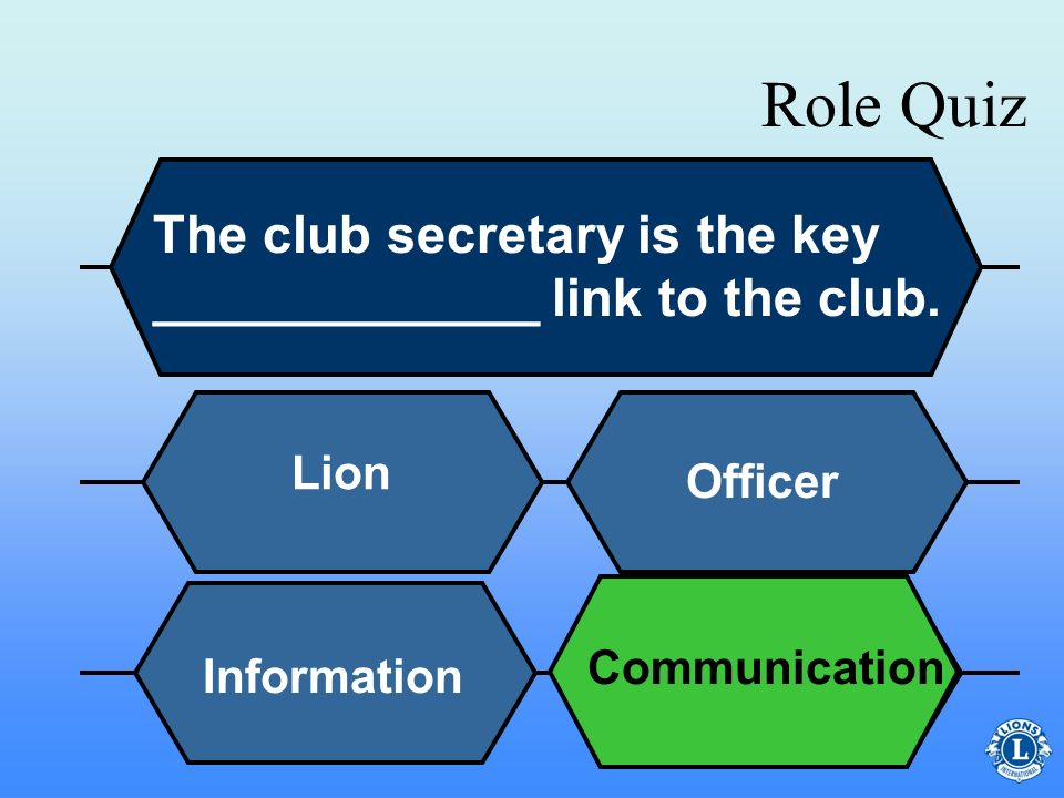 Role Quiz The club secretary is the key _____________ link to the club. Lion. Officer. Communication.