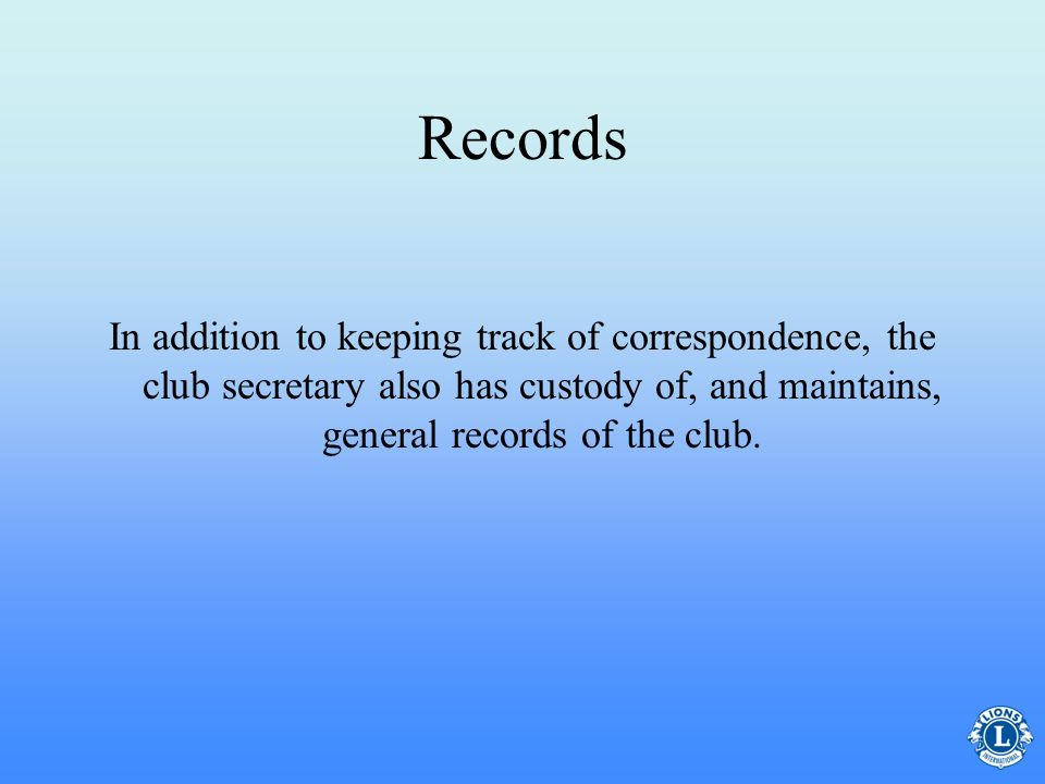 Records In addition to keeping track of correspondence, the club secretary also has custody of, and maintains, general records of the club.