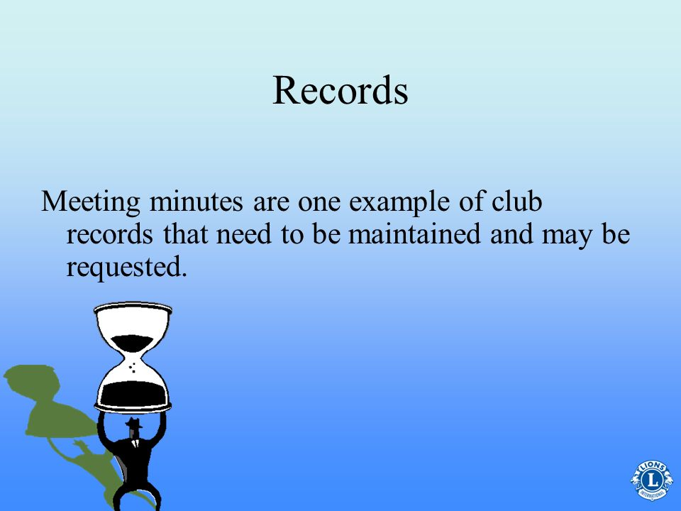Records Meeting minutes are one example of club records that need to be maintained and may be requested.