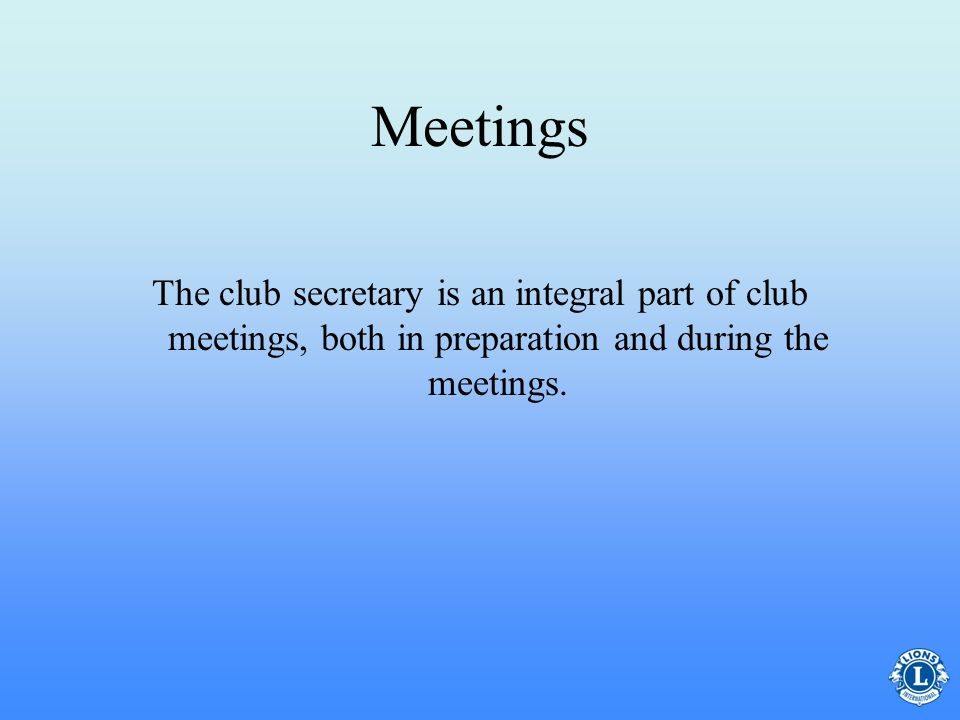 Meetings The club secretary is an integral part of club meetings, both in preparation and during the meetings.