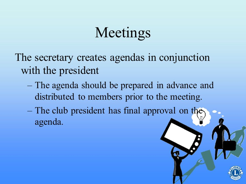 Meetings The secretary creates agendas in conjunction with the president.