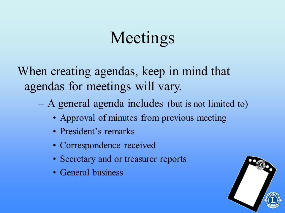 Meetings When creating agendas, keep in mind that agendas for meetings will vary. A general agenda includes (but is not limited to)