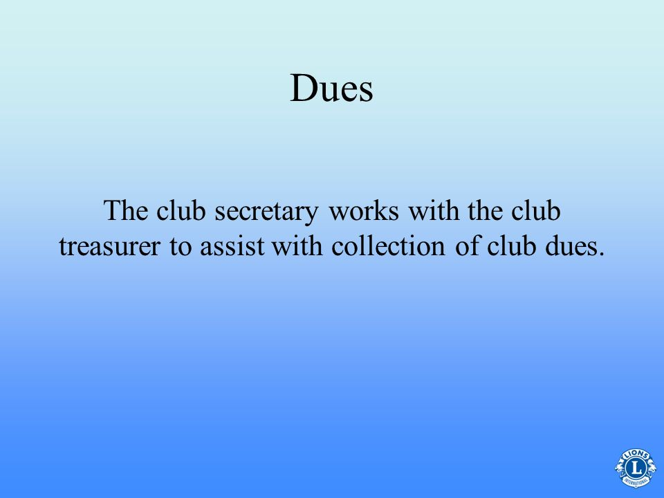 Dues The club secretary works with the club treasurer to assist with collection of club dues.