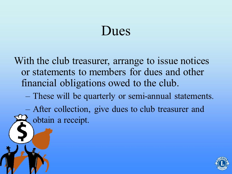 Dues With the club treasurer, arrange to issue notices or statements to members for dues and other financial obligations owed to the club.