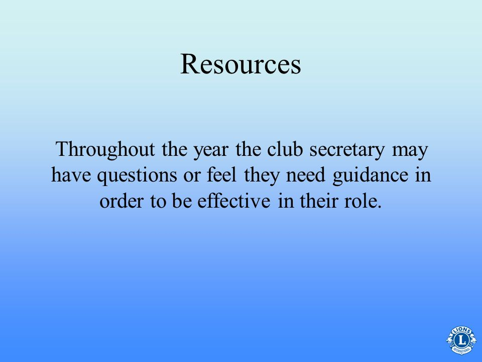 Resources Throughout the year the club secretary may have questions or feel they need guidance in order to be effective in their role.