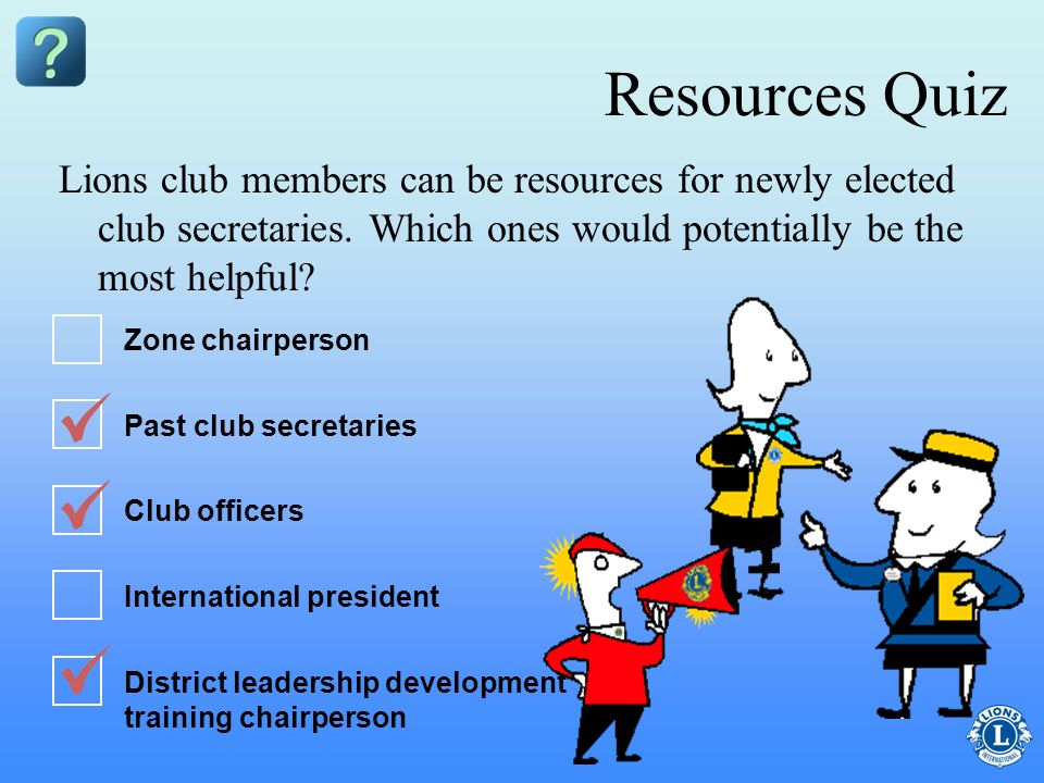 Resources Quiz Lions club members can be resources for newly elected club secretaries. Which ones would potentially be the most helpful