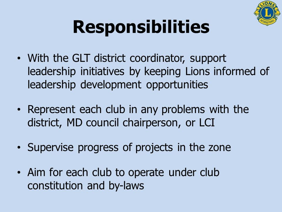 Responsibilities With the GLT district coordinator, support leadership initiatives by keeping Lions informed of leadership development opportunities.