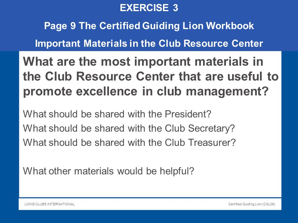 EXERCISE 3 Page 9 The Certified Guiding Lion Workbook. Important Materials in the Club Resource Center.