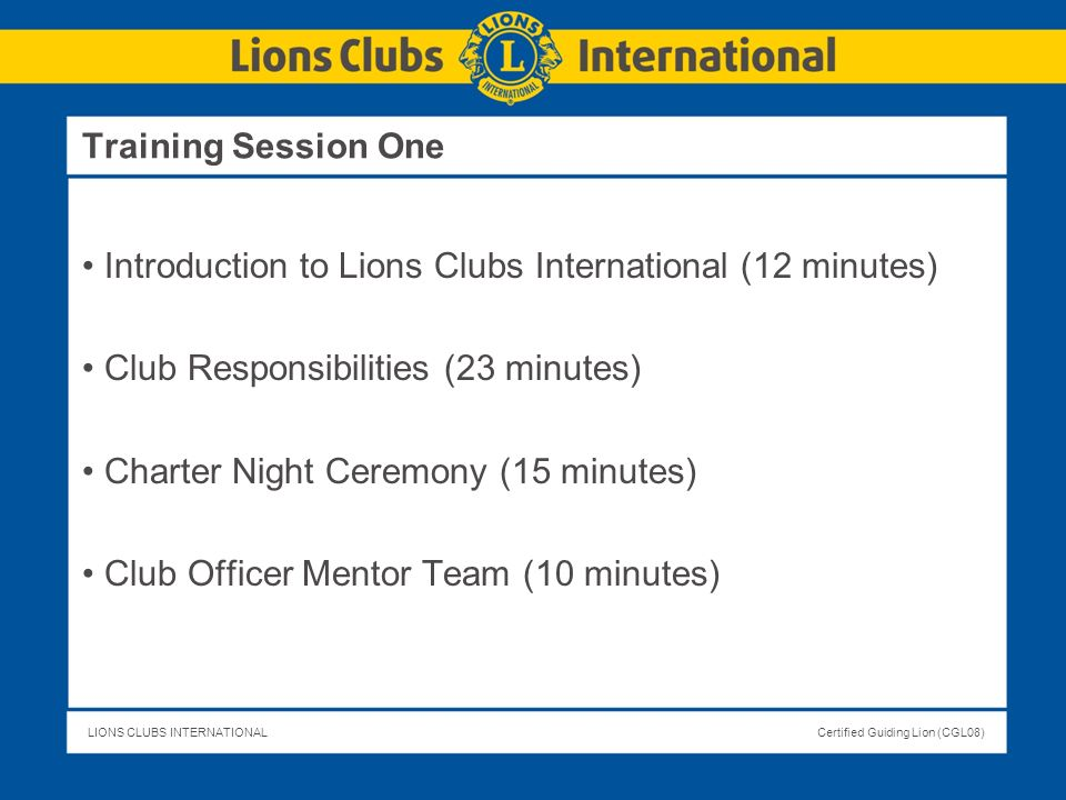 Training Session OneIntroduction to Lions Clubs International (12 minutes) Club Responsibilities (23 minutes)