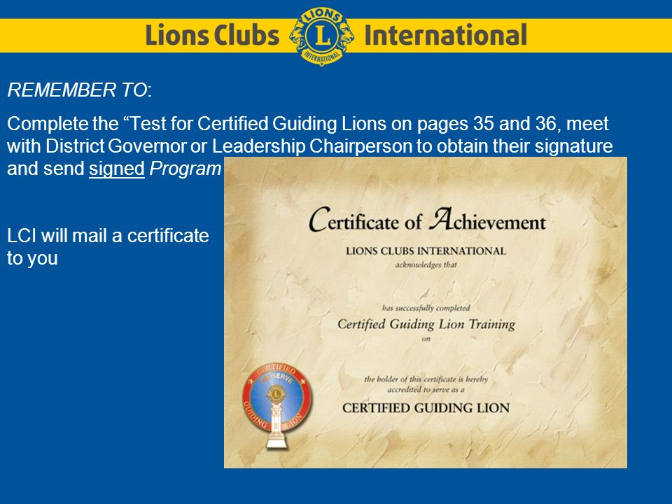 REMEMBER TO: Complete the Test for Certified Guiding Lions on pages 35 and 36, meet with District Governor or Leadership Chairperson to obtain their signature and send signed Program Review to Lions Clubs International LCI will mail a certificate to you
