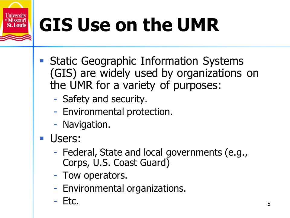 GIS Use on the UMR Static Geographic Information Systems (GIS) are widely used by organizations on the UMR for a variety of purposes:
