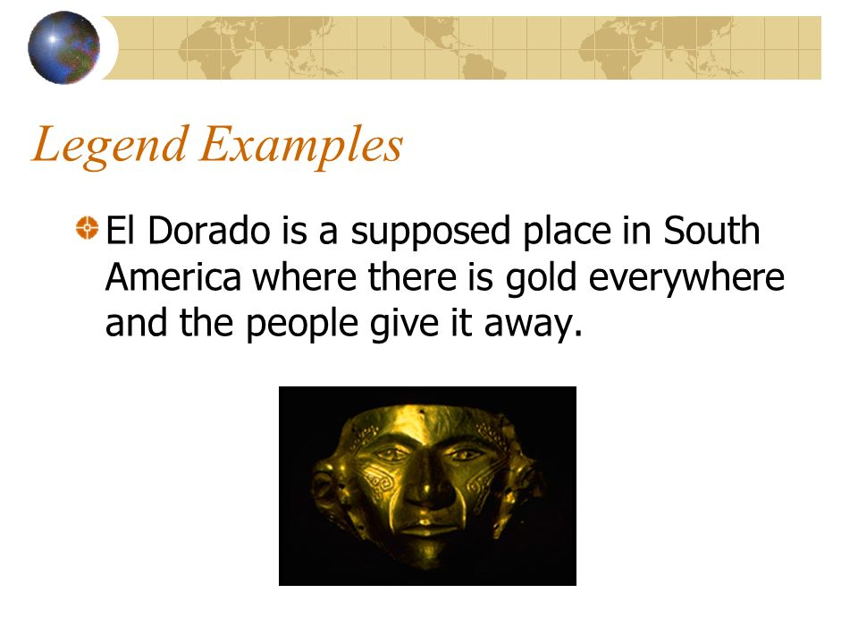 Legend Examples El Dorado is a supposed place in South America where there is gold everywhere and the people give it away.