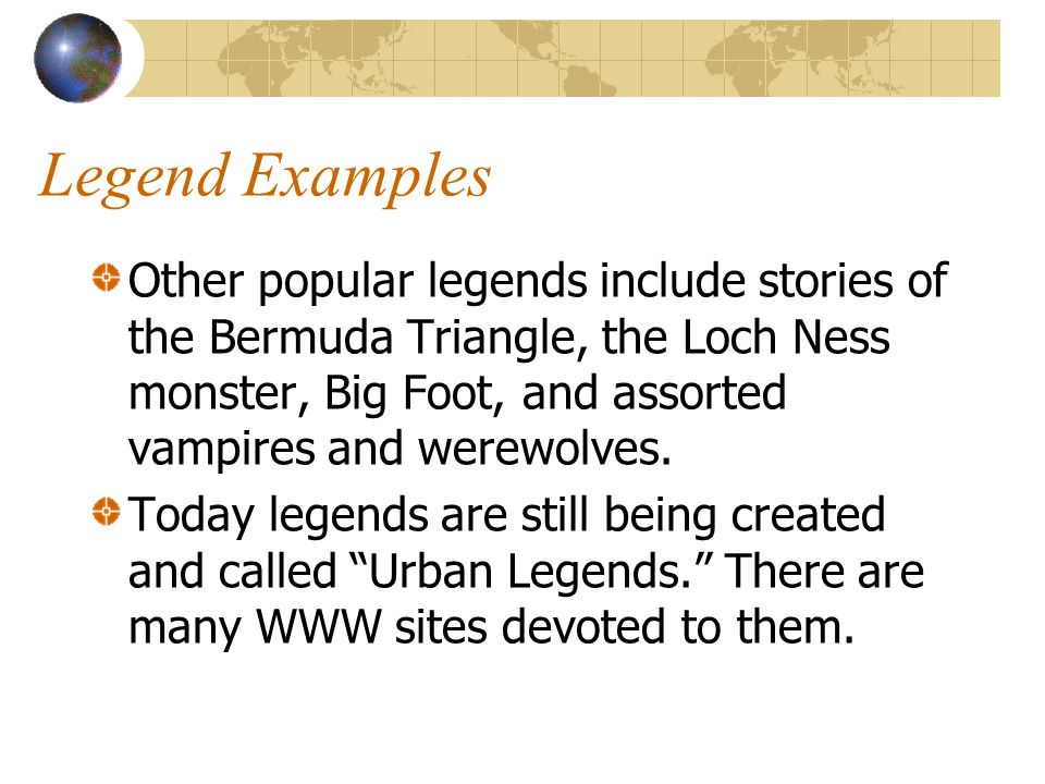 Legend Examples Other popular legends include stories of the Bermuda Triangle, the Loch Ness monster, Big Foot, and assorted vampires and werewolves.