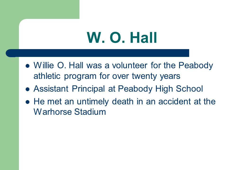 W. O. Hall Willie O. Hall was a volunteer for the Peabody athletic program for over twenty years. Assistant Principal at Peabody High School.