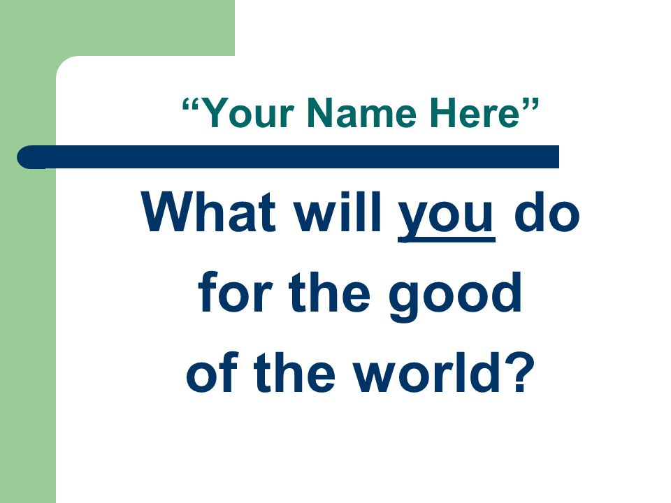 What will you do for the good of the world