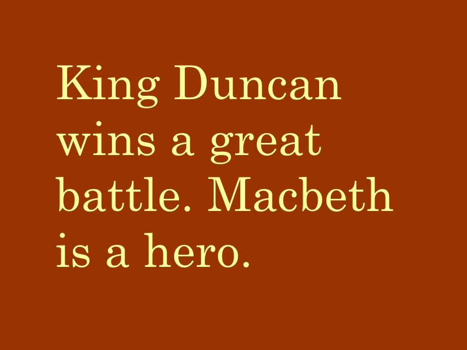 King Duncan wins a great battle. Macbeth is a hero.