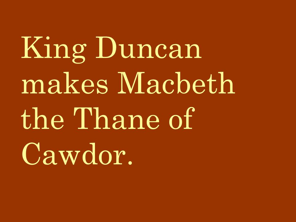 King Duncan makes Macbeth the Thane of Cawdor.