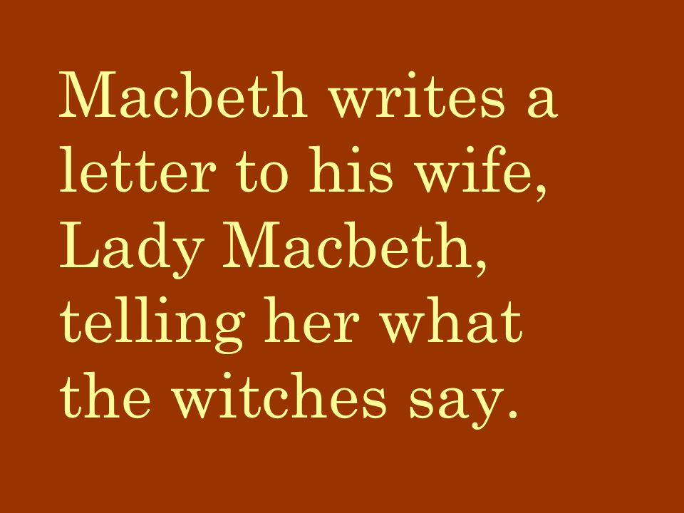 Macbeth writes a letter to his wife, Lady Macbeth, telling her what the witches say.