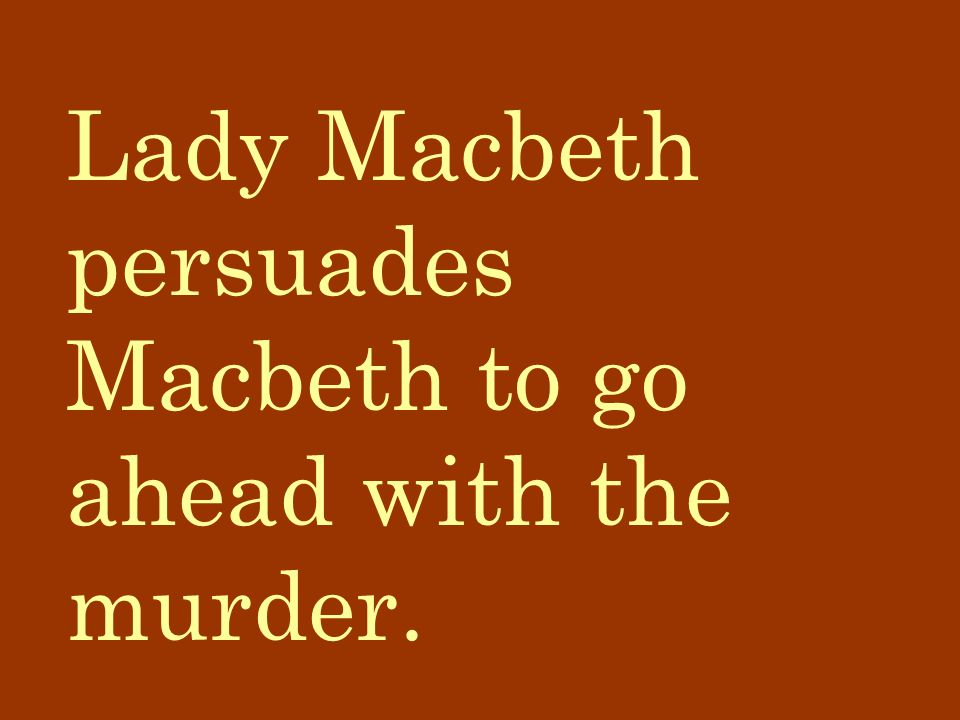 Lady Macbeth persuades Macbeth to go ahead with the murder.