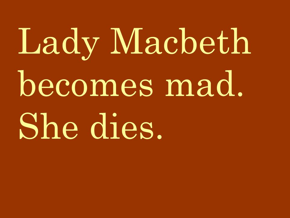 Lady Macbeth becomes mad. She dies.