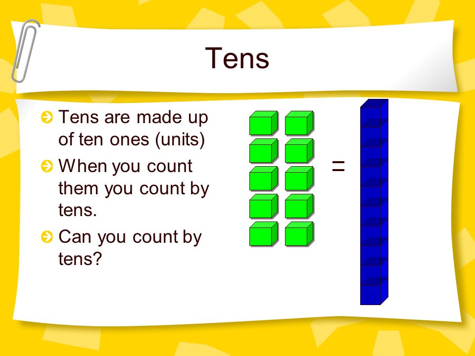 Tens Tens are made up of ten ones (units)