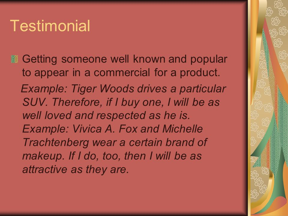Testimonial Getting someone well known and popular to appear in a commercial for a product.