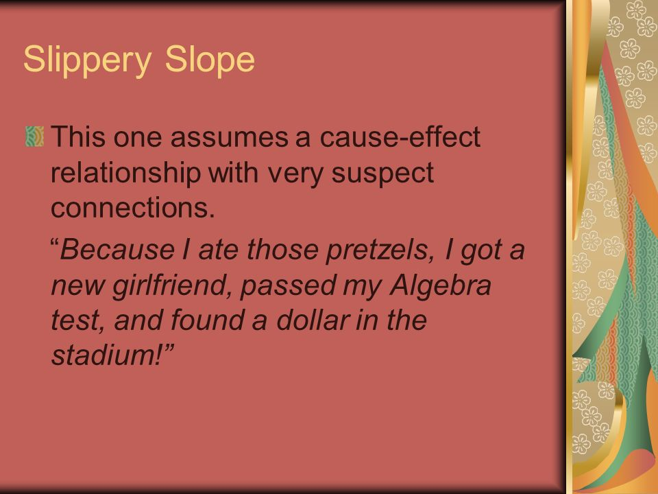 Slippery Slope This one assumes a cause-effect relationship with very suspect connections.