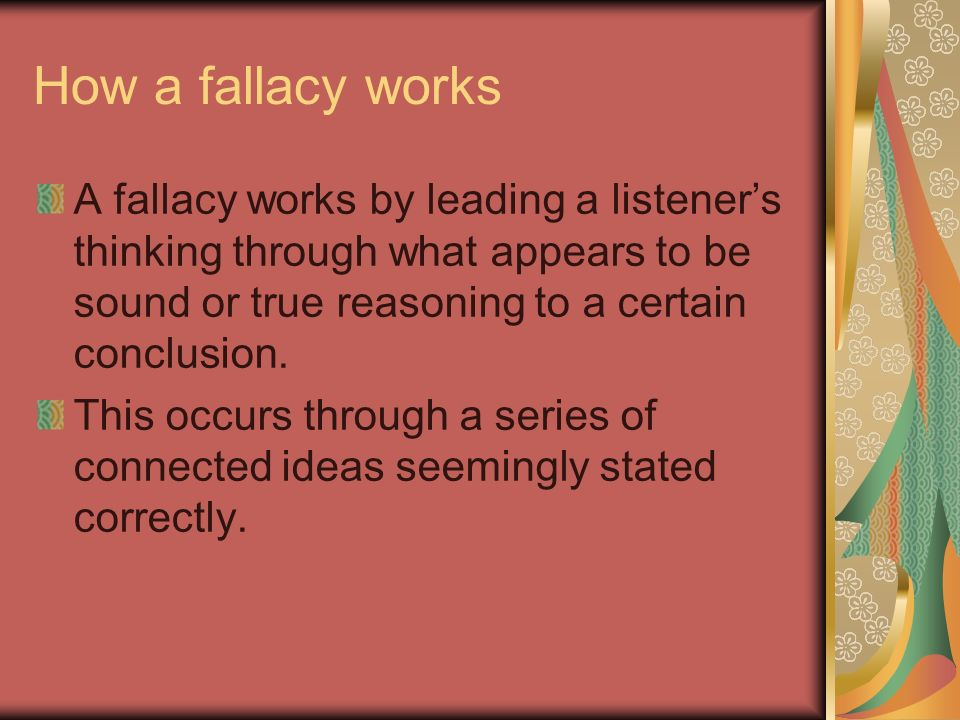 How a fallacy works A fallacy works by leading a listener's thinking through what appears to be sound or true reasoning to a certain conclusion.
