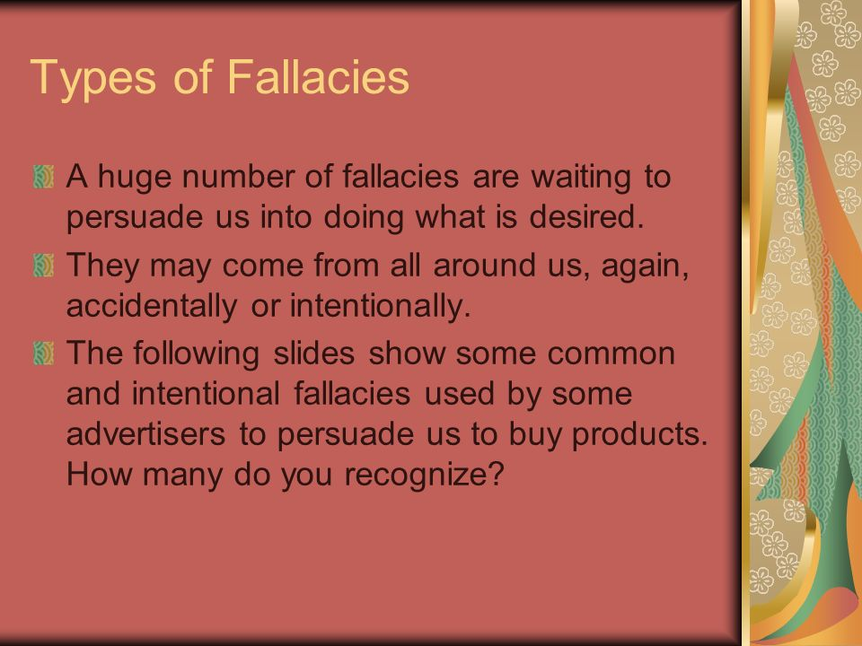 Types of Fallacies A huge number of fallacies are waiting to persuade us into doing what is desired.