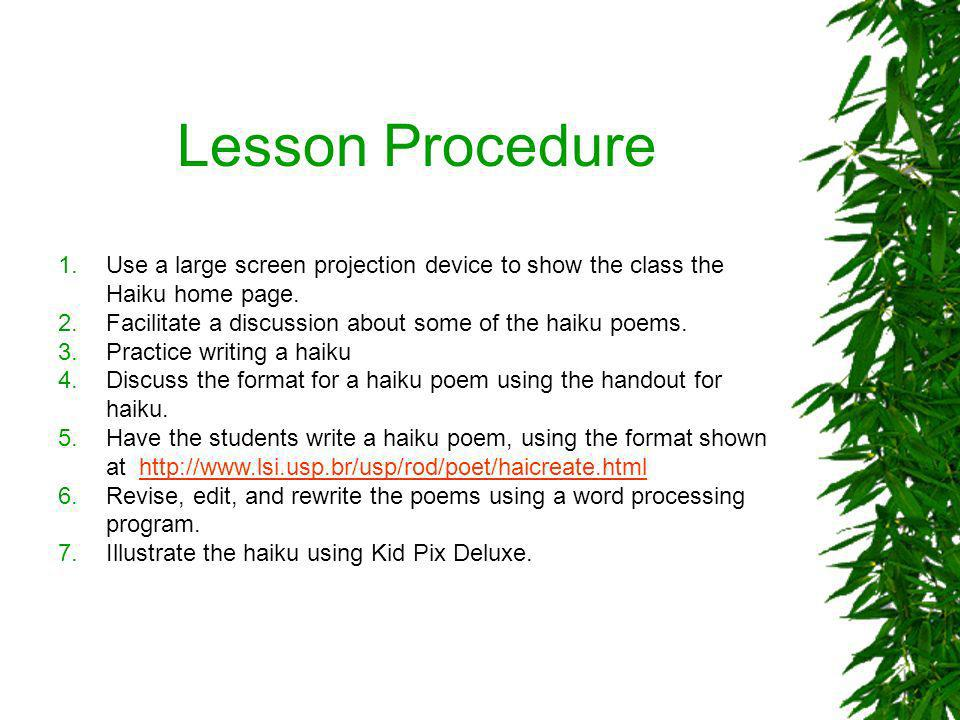 Lesson Procedure Use a large screen projection device to show the class the Haiku home page. Facilitate a discussion about some of the haiku poems.