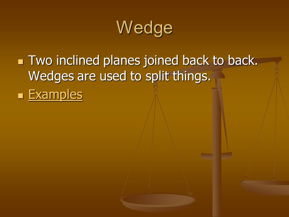 Wedge Two inclined planes joined back to back. Wedges are used to split things. Examples