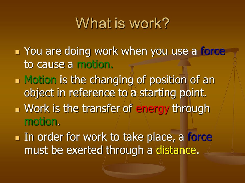What is work You are doing work when you use a force to cause a motion.