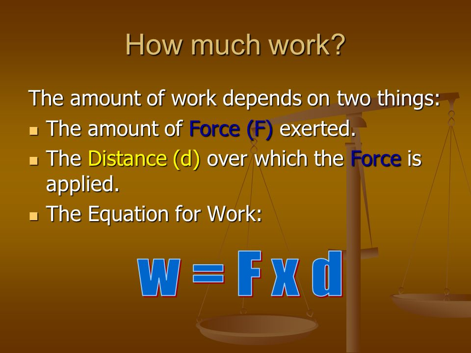 How much work w = F x d The amount of work depends on two things: