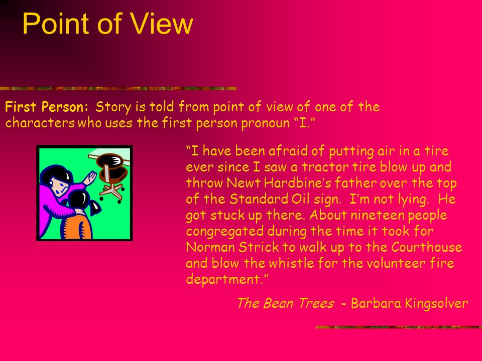 Point of View First Person: Story is told from point of view of one of the characters who uses the first person pronoun I.