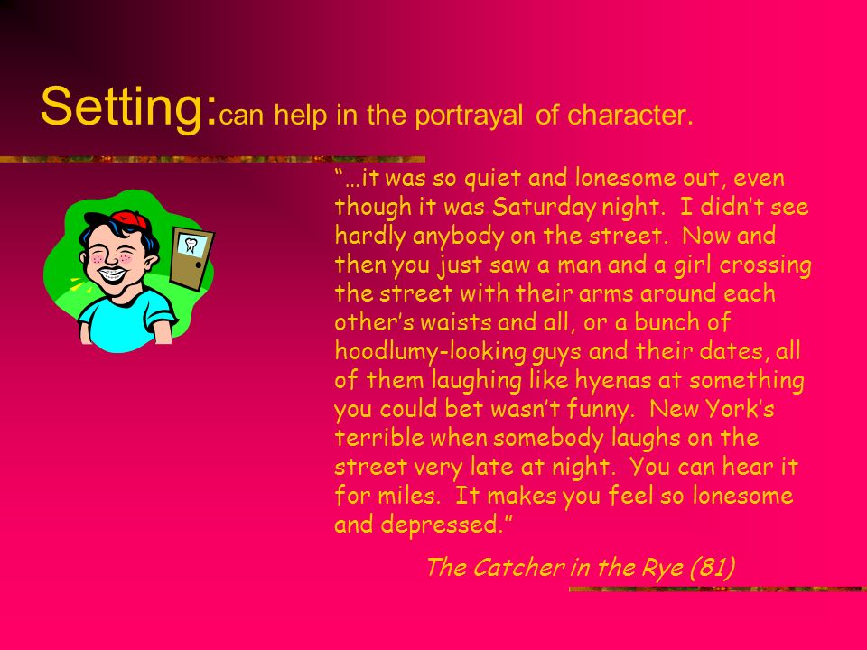 Setting:can help in the portrayal of character.