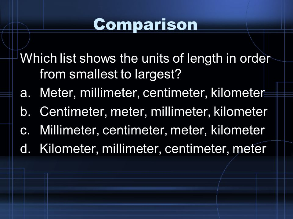 Comparison Which list shows the units of length in order from smallest to largest Meter, millimeter, centimeter, kilometer.