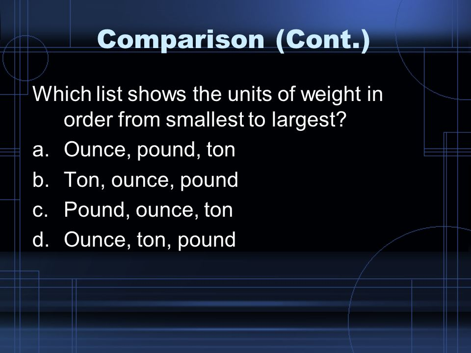 Comparison (Cont.) Which list shows the units of weight in order from smallest to largest Ounce, pound, ton.