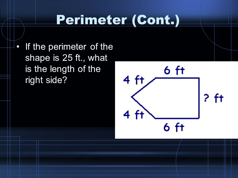 Perimeter (Cont.) If the perimeter of the shape is 25 ft., what is the length of the right side