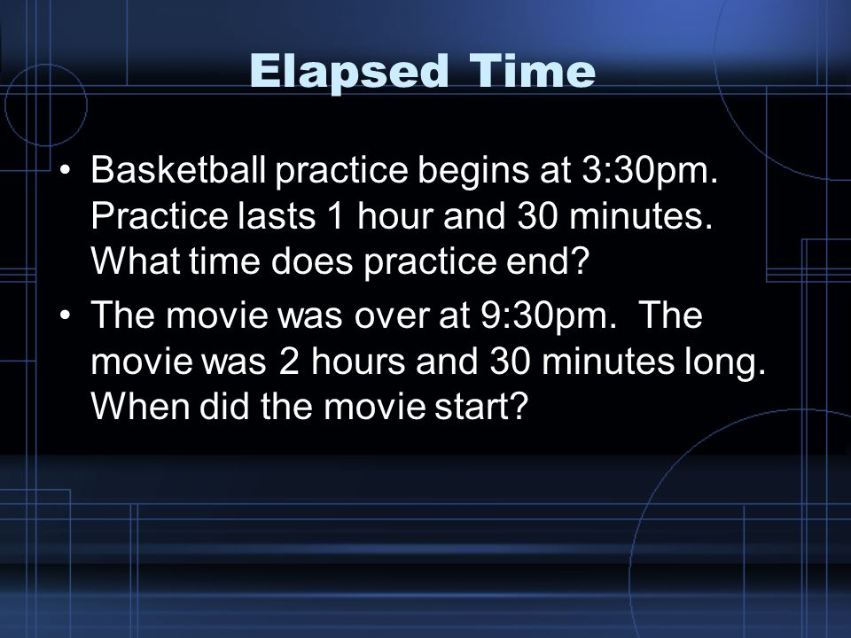 Elapsed Time Basketball practice begins at 3:30pm. Practice lasts 1 hour and 30 minutes. What time does practice end