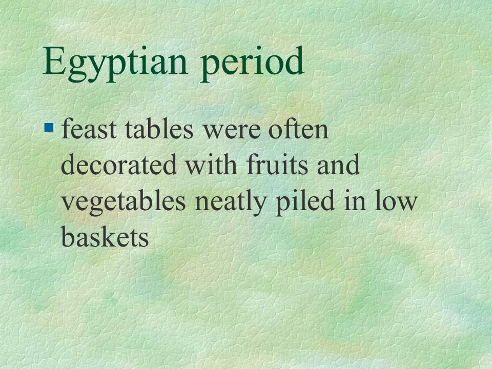 Egyptian period feast tables were often decorated with fruits and vegetables neatly piled in low baskets.